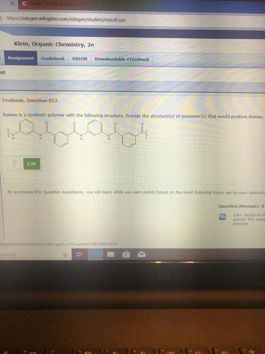 https//edugen. infruni Klein, Organic Chemistry, 2e Assignment Gradebook ORION Downloadable eTextbook nt Testbank, Question 052 Nomex is a synthetic polymer with the following structure. Provide the structure(s) of monomer(s) that would produce Nomex. Edit By accessing this Question Assistance, you will learn whille you earn points based on the Point Potential Policy set by your instructo Question Attempts: 0 Earn Maximum P answer this ques attempt