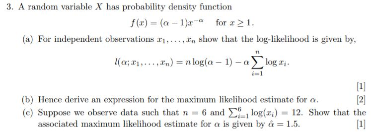 3. A random variable X has probability density function f(x) (a-1)2-α for x > 1. (a) For independent observations In show that the log-likelihood is given by, (b) Hence derive an expression for the maximum likelihood estimate for α. (c) Suppose we observe data such that n 6 and Σ61 log(xi) 12. Show that the associated maximum likelihood estimate for α is given by α = 1.5.