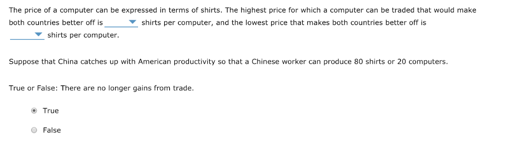 The price of a computer can be expressed in terms of shirts. The highest price for which a computer can be traded that would make both countries better off is shirts per computer, and the lowest price that makes both countries better off is shirts per computer Suppose that China catches up with American productivity so that a Chinese worker can produce 80 shirts or 20 computers True or False: There are no longer gains from trade. True O False