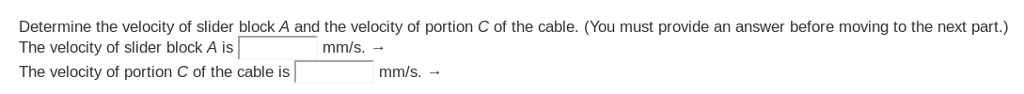 Determine the velocity of slider block A and the velocity of portion C of the cable. (You must provide an answer before moving to the next part.) The velocity of slider block A is The velocity of portion C of the cable is