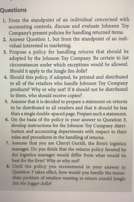 Questions 1. From the standpoint of an individual concerned with accounting controls, discuss and evaluate Johnson Toy Companys present policies for handling returned items. 2. Answer Question 1, but from the standpoint of an indi- vidual interested in marketing. 3. Propose a policy for handling returns that should be adopted by the Johnson Toy Company. Be certain to list circumstances under which exceptions would be allowed. Should it apply to the Jungle Jim dolls? 4. Should this policy, if adopted, be printed and distributed to all of the retailers who handle Johnson Toy Company products? Why or why not? If it should not be distributed to them, who should receive copies? 5. Assume that it is decided to prepare a statement on returns to be distributed to all retailers and that it should be less than a single double-spaced page. Prepare such a statement. 6. On the basis of the policy in your answer to Question 3, develop instructions for the Johnson Toy Company distri- bution and accounting departments with respect to their roles and procedures in the handling of returns. 7. Assume that you are Cheryl Guridi, the firms logistics manager. Do you think that the returns policy favored by the logistics manager would differ from what would be best for the firm? Why or why not? 8. Until the policy you recommend in your answer to Question 3 takes effect, how would you handle the imme- diate problem of retailers wanting to return unsold Jungle Jim the Jogger dolls?