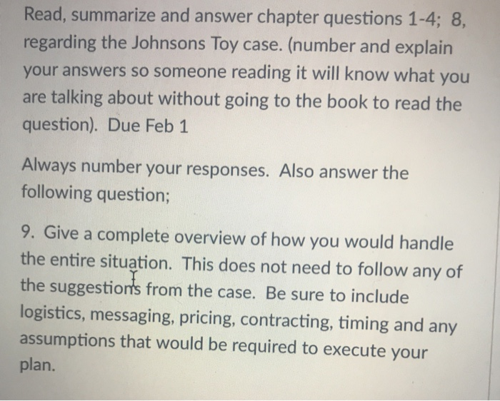 Read, summarize and answer chapter questions 1-4; 8, regarding the Johnsons Toy case. (number and explain your answers so someone reading it will know what you are talking about without going to the book to read the question). Due Feb 1 Always number your responses. Also answer the following question; 9. Give a complete overview of how you would handle the entire situation. This does not need to follow any of the suggestions from the case. Be sure to include logistics, messaging, pricing, contracting, timing and any assumptions that would be required to execute your plan.