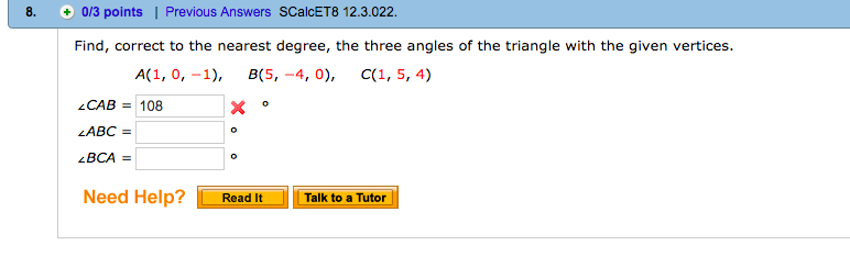 8. 0/3 points | Previous Answers SCalcET8 12.3.022 Find, correct to the nearest degree, the three angles of the triangle with the given vertices. A(1,0,-1), 嵐5,-4, 0), (.(1, 5, 4) CAB 108 Need Help?Read It Talk to a Tutor