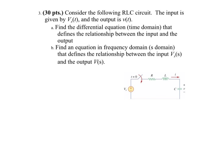 3. (30 pts.) Consider the following RLC circuit. The input is a. Find the differential equation (time domain) that b. Find an equation in frequency domain (s domain) given by V,(), and the output is v) defines the relationship between the input and the output that defines the relationship between the input V(s) and the output V(s)