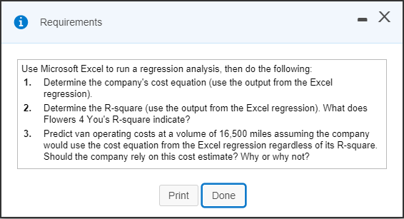 1 Requirements Use Microsoft Excel to run a regression analysis, then do the following 1. Determine the companys cost equation (use the output from the Excel 2. Determine the R-square (use the output from the Excel regression). What does 3. Predict van operating costs at a volume of 16,500 miles assuming the company regression) Flowers 4 Yous R-square indicate? would use the cost equation from the Excel regression regardless of its R-square. Should the company rely on this cost estimate? Why or why not? Print Done