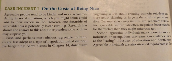 CASE INCIDENT 1 On the Costs of Being Nice Agreeable people tend to be kinder and more accommo- bargaining is less about creating win-win solutions and dating in social situations, which you might think could more about claiming as large a share of the pie as pos add to their success in life. However, one downside of sible. Because salary negotiations are generally distribu agreeableness is potentially lower earnings. Research has tive, agreeable individuals often negotiate lower salaries shown the answer to this and other puzzles; some of them for themselves than they might otherwise get. may surprise you. Second, agreeable individuals may choose to work in industries or occupations that earn lower salaries, such First, and perhaps most obvious, agreeable individu- als are less adept at a type tive bargaining. As we discuss in Chapter 14, distributive e of negotiation called distribu- as the caring industries of education and health care to jobs both in the Agreeable individuals are also attracted