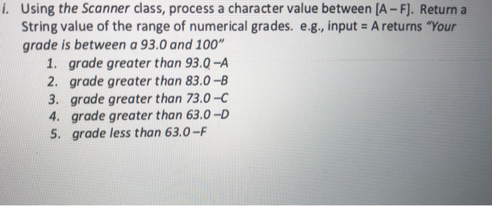 Using the Scanner class, process a character value between [A-F]. Returna String value of the range of numerical grades. e.g., input A returns Your grade is between a 93.0 and 100 i. 1. grade greater than 93.Q-A 2. grade greater than 83.0-B 3. grade greater than 73.0-C 4. grade greater than 63.0-D 5. grade less than 63.0-F