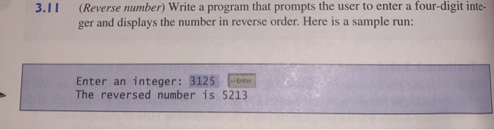 (Reverse number) Write a program that prompts the user to enter a four-digit inte- ger and displays the number in reverse order. Here is a sample run: 3.11 Enter an integer: 3125Enter The reversed number is 5213