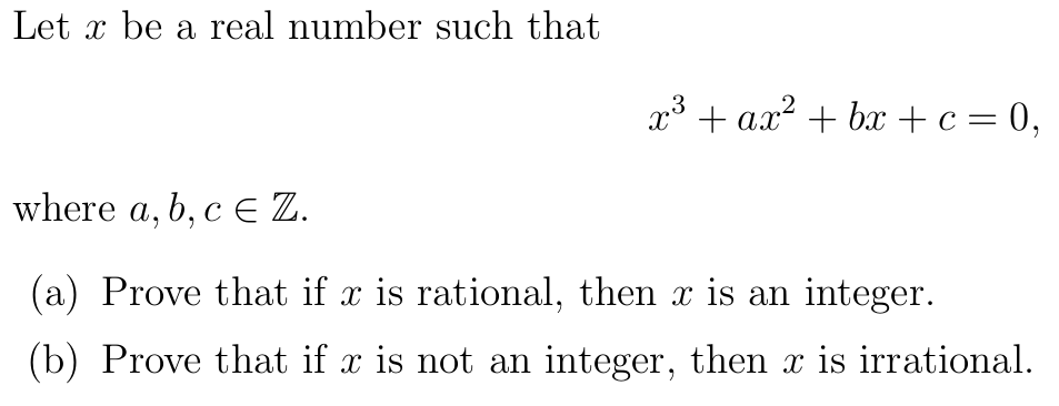 Let x be a real number such that x3 + ax2 +bx + c = 0, where a, b,c E Z. (a) Prove that if x is rational, then z is an integer. (b) Prove that if x is not an integer, then r is irrational.