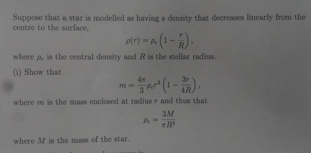 Suppose that a star is modelled as having a density that decreases linearly from the centre to the surface, p(r)Pe where pe is the central density and R is the stellar radius. (i) Show that where m is the mass enclosed at radius r and thus that 3M where M is the mass of the star.