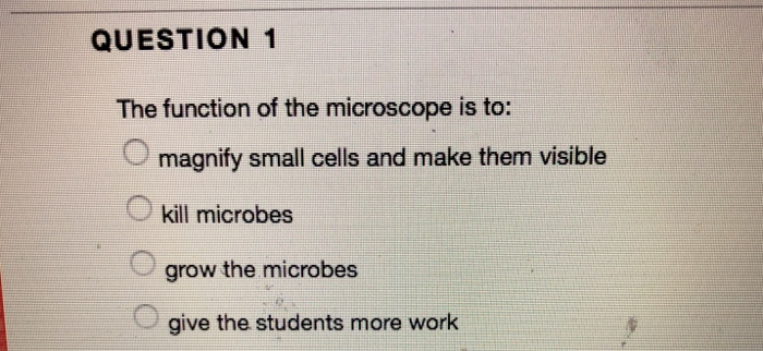 QUESTION 1 The function of the microscope is to: magnify small cells and make them visible kill microbes grow the microbes give the students more work