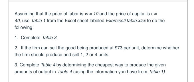Assumingthatthepriceoflaboris et labeledExerciserable.xisxtodo w- 10 and the price of capital is r 40, use Table 1 from the Excel sheet labeled Exercise2Table.xlsx to do the following: 1. Complete Table 3 2. If the firm can sell the good being produced at $73 per unit, determine whether the firm should produce and sell 1,2 or 4 units. 3. Complete Table 4 by determining the cheapest way to produce the given amounts of output in Table 4 (using the information you have from Table 1)