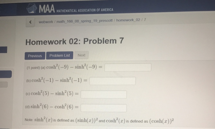 MATHEMATICAL ASSOCIATION OF AMERICA Kwebwork/ math 166 08 spring 19 prescott / homework 02/7 Homework 02: Problem Previous Problem List N (1 point) (o) cosh(-9)-sin-9)- (b) cosh(-1)-sinh(-1 o) cosh (5) -sinh (5)- (a) sinh2 (6)-cosh (6)- Note sinh (r)is defined as (sinh(z)2 and cosh (r) s defined as (cosh(z)) 7 Next