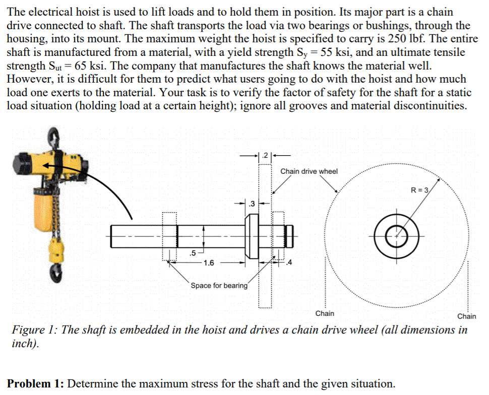 The electrical hoist is used to lift loads and to hold them in position. Its major part is a chain drive connected to shaft. The shaft transports the load via two bearings or bushings, through the housing, into its mount. The maximum weight the hoist is specified to carry is 250 lbf. The entire shaft is manufactured from a material, with a yield strength Sy- 55 ksi, and an ultimate tensile strength Sut-65 ksi. The company that manufactures the shaft knows the material well. However, it is difficult for them to predict what users going to do with the hoist and how much load one exerts to the material. Your task is to verify the factor of safety for the shaft for a static load situation (holding load at a certain height); ignore all grooves and material discontinuities Chain drive wheel .3 1.6 4 Space for bearing Chain Chain Figure 1: The shaft is embedded in the hoist and drives a chain drive wheel (all dimensions in inch) Problem 1: Determine the maximum stress for the shaft and the given situation.