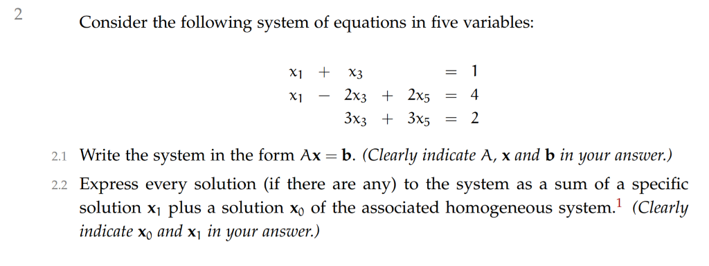 Consider the following system of equations in five variables x1 +X3 XI - 2x3 + 2x5 4 3x3 + 3x5 - 2 21 Write the system in the form Ax b. (Clearly indicate A, x and b in your answer.) 2.2 Express every solution (if there are any) to the system as a sum of a specific solution x1 plus a solution xo of the associated homogeneous system.1 (Clearly indicate xo and xj in your answer.)