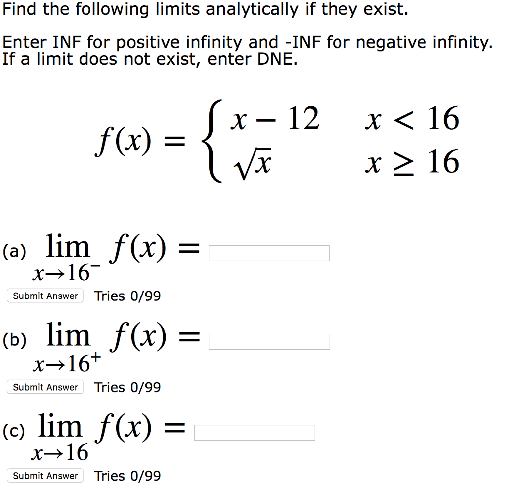 Find the following limits analytically if they exist. Enter INF for positive infinity and -INF for negative infinity. If a limit does not exist, enter DNIE x-12 x〈16 rx> 16 (a) lim f(x)= x16 Submit Answer Tries 0/99 (b) lim f(x) - x→ 16 Submit Answer Tries 0/99 c lim f(x) Submit Answer Tries 0/99