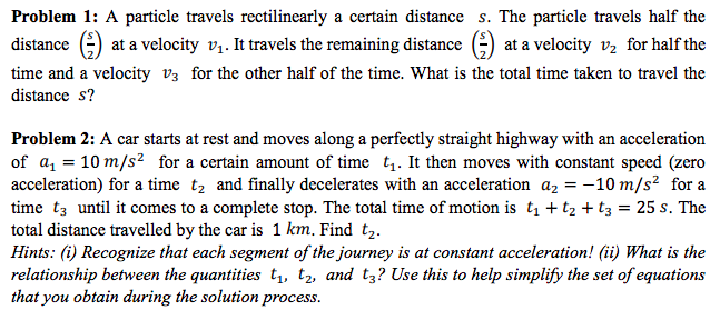 Problem 1: A particle travels rectilinearly a certain distance s. The particle travels half the distance () at a velocity v. It travels the remaining distance ) at a velocity v for half the time and a velocity v3 for the other half of the time. What is the total time taken to travel the distance s? Problem 2: A car starts at rest and moves along a perfectly straight highway with an acceleration of a 10 m/s2 for a certain amount of time t1. It then moves with constant speed (zero acceleration) for a time t2 and finally decelerates with an acceleration a2-10 m/s2 for a time t3 until it comes to a complete stop. The total time of motion is tt2 t325 s. The total distance travelled by the car is 1 km. Find t2. Hints: (i) Recognize that each segment of the journey is at constant acceleration! (ii) What is the relationship between the quantities t1, tz, and ty? Use this to help simplify the set of equations that you obtain during the solution process.