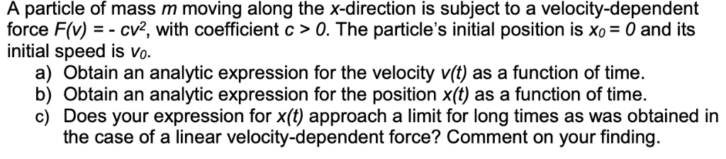 A particle of mass m moving along the x-direction is subject to a velocity-dependenft force F(v)--cv, with coefficient c > 0.