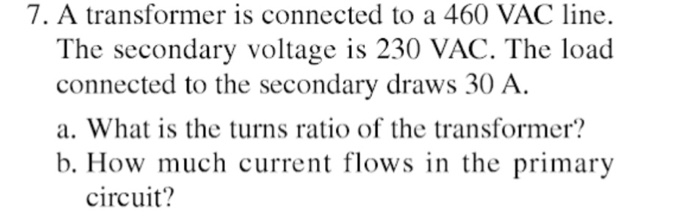 7. A transformer is connected to a 460 VAC line. The secondary voltage is 230 VAC. The load connected to the secondary draws 30 A. a. What is the turns ratio of the transformer? b. How much current flows in the primary circuit?