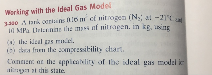 Working with the Ideal Gas Model 3.100 A tank contains 0.05 m3 of nitrogen (N2) at -21°C 10 MPa. Determine the mass of nitrogen, in kg, using (a) the ideal gas model. (b) data from the compressibility chart. Comment on the applicability of the ideal gas model for nitrogen at this state. and