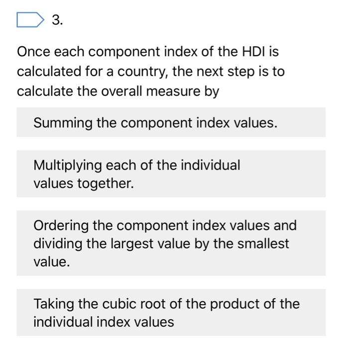 3. Once each component index of the HDI is calculated for a country, the next step is to calculate the overall measure by Summing the component index values. Multiplying each of the individual values together. Ordering the component index values and dividing the largest value by the smallest value Taking the cubic root of the product of the individual index values