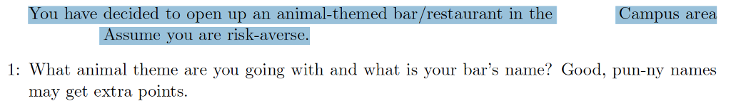You have decided to open up an animal-themed bar/restaurant in the Campus area Assume you are risk-averse 1: What animal theme are you going with and what is your bars name? Good, pun-ny names
