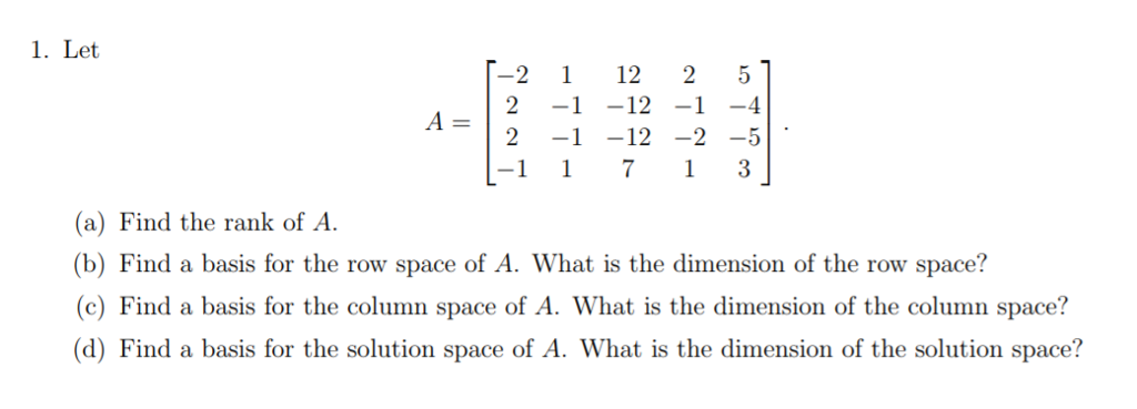 1. Let 2 11225 A- 2-1-12 -2 -5 (a) Find the rank of A. (b) Find a basis for the row space of A. What is the dimension of the row space? (c) Find a basis for the column space of A. What is the dimension of the column space? (d) Find a basis for the solution space of A. What is the dimension of the solution space?
