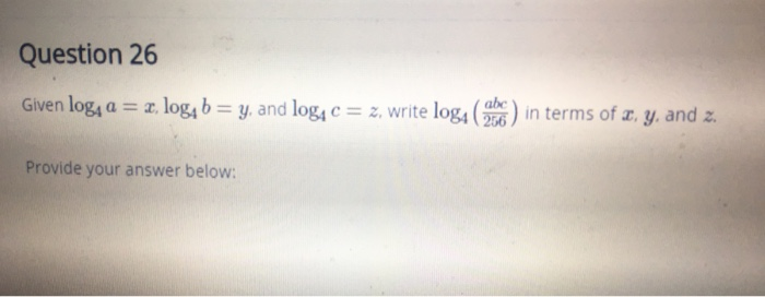 Question 26 Given log4a-z log4b-y. and log4c-z, write log4 ( Provide your answer below: ) in terms of Zy and