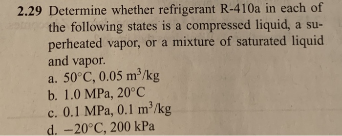 2.29 Determine whether refrigerant R-410a in each of the following states is a compressed liquid, a su perheated vapor, or a mixture of saturated liquid and vapor a. 50°C, 0.05 m3/kg b. 1.0 MPa, 20°C c. 0.1 MPa, 0.1 m3/kg d. -20°C, 200 kPa