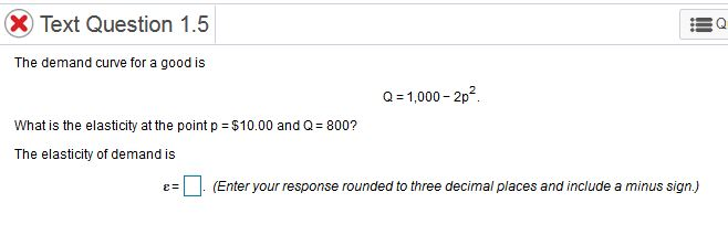 XText Question 1.5 The demand curve for a good is a-1,000-2p What is the elasticity at the point p $10.00 and Q 800? The elasticity of demand is ε-Π (Enter your response rounded to three decimal places and include a minus sign)