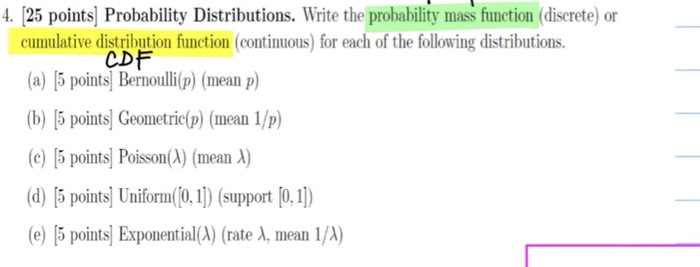 4 25 points] Probability Distributions. Wirite the probability mas fiunetion (diserete) or cumulative distribution function (continuous) for each of the following distributions a)5 points Bernop) (mean p) (b) [5 points] Geometric(p) (mean 1/p) (c) [5 points] Poisson(λ) (mean A) (d) 15 pointsl Unior0 (support (0,1) (e) [5 points] Exponential(A) (rate λ, mean 1/A) CDF