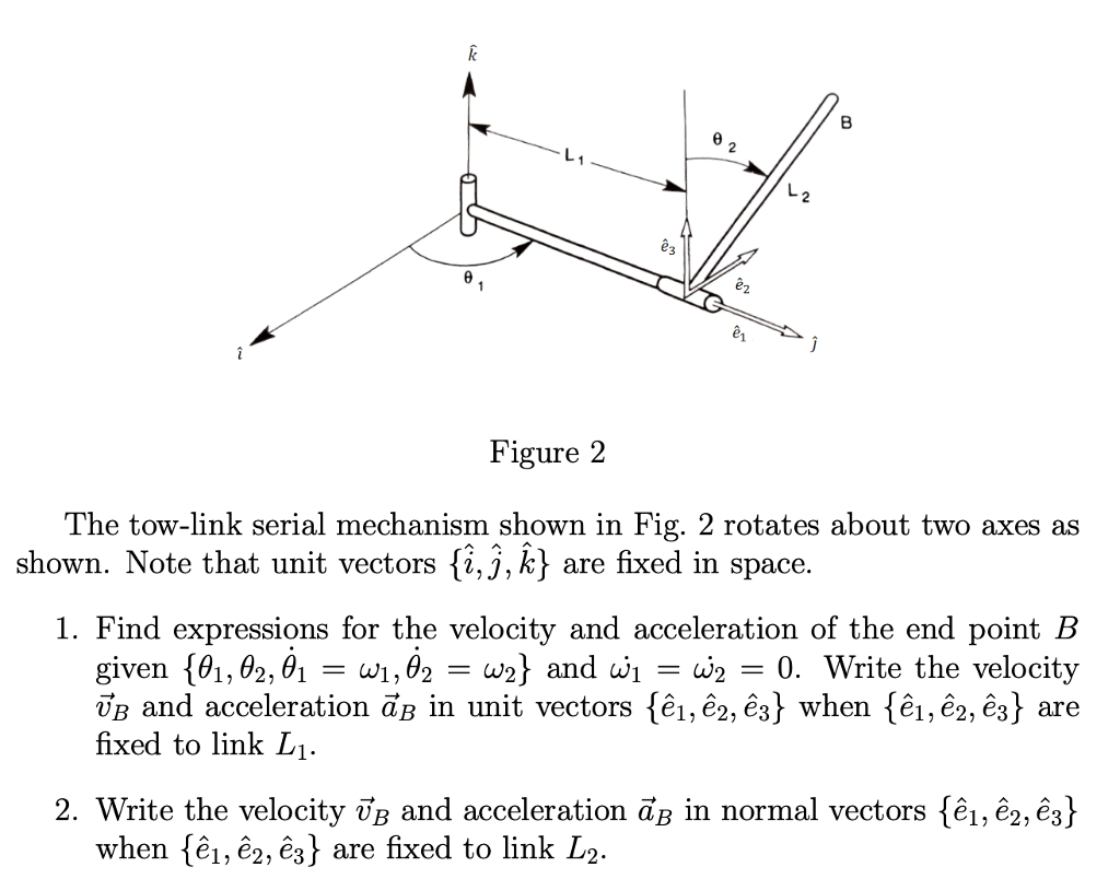 8 2 Figure 2 he tow-link serial mechanism shown in Fig. 2 rotates about two axes as shown. Note that unit vectors fi,j,k) are fixed in space 1. Find expressions for the velocity and acceleration of the end point B given {θι, θ2.01-a 1, θ2-W2} and wi-w2 0. Write the velocity UB and acceleration aB in unit vectors {€1,e2,E3} when {ê,e2#3} are fixed to link Li. 2. Write the velocity UB and acceleration ав in normal vectors {еї, егєд when {ei, ег, ез} are fixed to link L2
