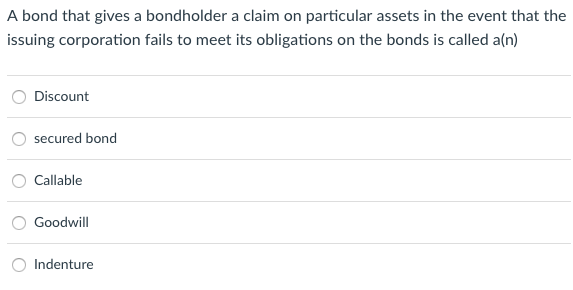 A bond that gives a bondholder a claim on particular assets in the event that the issuing corporation fails to meet its obligations on the bonds is called a(n) ODiscount secured bond O Callable O Goodwill Indenture