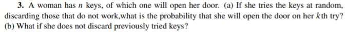 3. A woman has n keys, of which one will open her door. (a) If she tries the keys at random, discarding those that do not work,what is the probability that she will open the door on her kth try? (b) What if she does not discard previously tried keys?