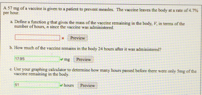 A 57 mg of a vaccine is given to a patient to prevent measles. The vaccine leaves the body at a rate of 4.7% per hour. a Define a finction g that gives the imas of te vaecine cemaining in the body, ,in terms of the Preview b. How much of the vaccine remains in the body 24 hours after it was administered? 17.95 mg Preview e Use your graphing calculator to determine how many hours passed before there were only Smg of the vaccine remaining in the body. 51 hoursPreview
