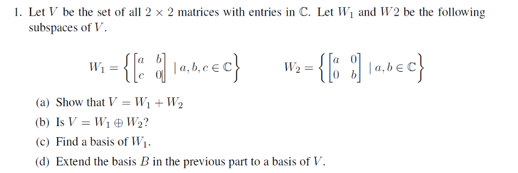 1. Let V be the set of all 2 x 2 matrices with entries in C. Let Wi and W2 be the following subspaces of V (a) Show that VWi