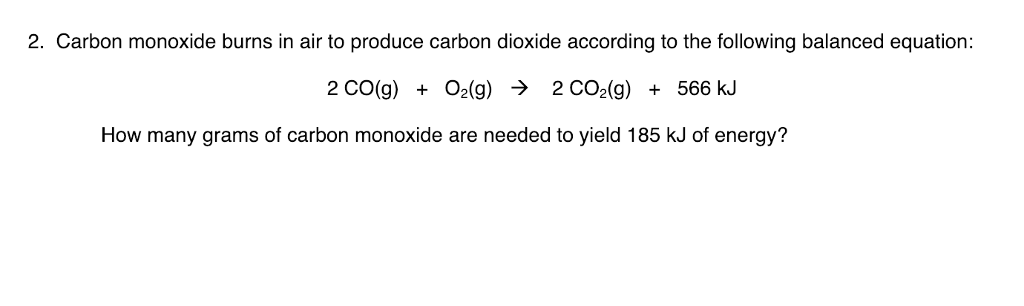 2. Carbon monoxide burns in air to produce carbon dioxide according to the following balanced equation: 2 CO(g) O2(g) > 2 CO2(g) 566 kJ How many grams of carbon monoxide are needed to yield 185 kJ of energy?