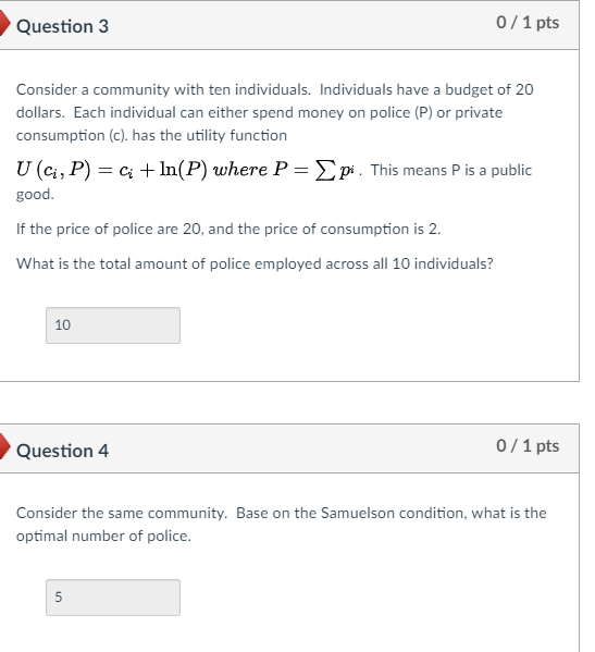 Question 3 0/1 pts Consider a community with ten individuals. Individuals have a budget of 20 dollars. Each individual can either spend money on police (P) or private consumption (c). has the utility function U (q , P)-c; + In(P) where P good Σ Di. This means P is a public If the price of police are 20, and the price of consumption is 2 What is the total amount of police employed across all 10 individuals? 10 Question 4 0/1 pts Consider the same community. Base on the Samuelson condition, what is the optimal number of police.