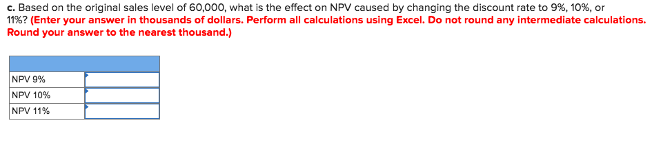 C. Based on the original sales level of 60,000, what is the effect on NPV caused by changing the discount rate to 9%, 10%, or 11%? (Enter your answer in thousands of dollars. Perform all calculations using Excel. Do not round any intermediate calculations Round your answer to the nearest thousand.) NPV 9% NPV 10% NPV 11%