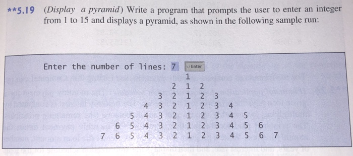 (Display a pyramid) Write a program that prompts the user to enter an integer from 1 to 15 and displays a pyramid, as shown in the following sample run: **5.19 Enter the number of lines: 7 Ente 1 6 54 3 2 1 2 3 4 5 6