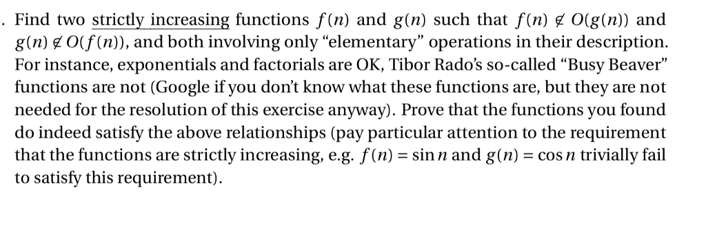 Find two strictly increasing functions f(n) and g(n) such that f(n) O(g(n)) and g(n) ¢ O(f(n)), and both involving only elementary operations in their description. For instance, exponentials and factorials are OK, Tibor Rados so-called Busy Beaver functions are not (Google if you dont know what these functions are, but they are not needed for the resolution of this exercise anyway). Prove that the functions you found do indeed satisfy the above relationships (pay particular attention to the requirement that the functions are strictly increasing, eg. f(n) = sin n and g(n) = cos n trivially fail to satisfy this requirement).