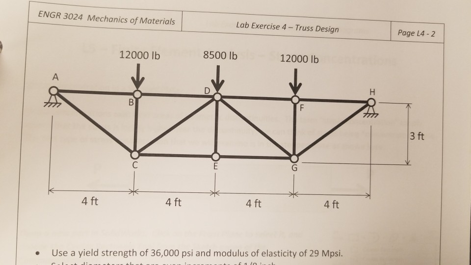 ENGR 3024 Mechanics of Materials Lab Exercise 4 Truss Design Page L4 -2 12000 lb 8500 lb 12000 lb 3 ft 4 ft 4 ft 4 ft 4 ft Use a yield strength of 36,000 psi and modulus of elasticity of 29 Mpsi. .