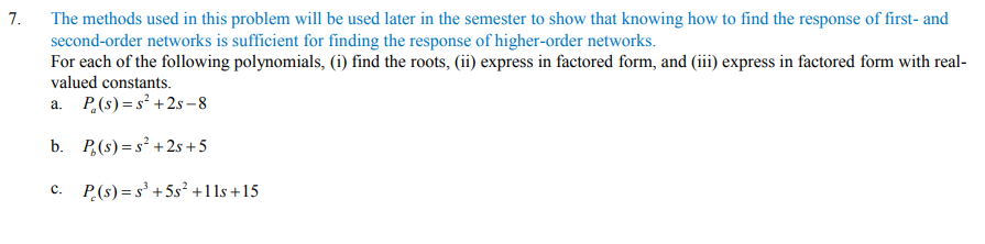 7. The methods used in this problem will be used later in the semester to show that knowing how to find the response of first- and second-order networks is sufficient for finding the response of higher-order networks. For each of the following polynomials, (i) find the roots, ii) express in factored form, and (iii) express in factored form with real valued constants. c. P(s)+5s +11s+15