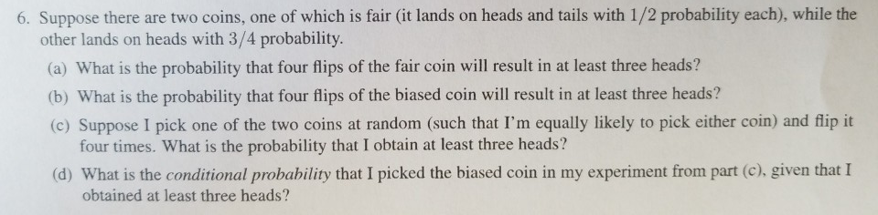 6. Suppose there are two coins, one of which is fair (it lands on heads and tails with 1/2 probability each), while the other