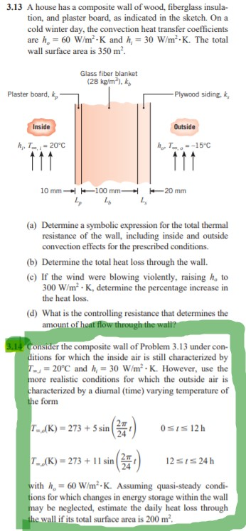 3.13 A house has a composite wall of wood, fiberglass insula- tion, and plaster board, as indicated in the sketch. On a cold winter day, the convection heat transfer coefficients are he= 60 W/㎡-K and h, = 30 W/m, K. The total wall surface area is 350 m2 Glass fiber blanket (28 kg/m2), k Plaster board, Plywood siding, k Outside 10 mm →{ -100 mm- H -20mm (a) Determine a symbolic expression for the total thermal resistance of the wall, including inside and outside convection effects for the prescribed conditions. (b) Determine the total heat loss through the wall (c) If the wind were blowing violently, raising h, to 300 W/m2.K, determine the percentage increase in the heat loss. d What is the controlling resistance that determines the the composite wall of Problem 3.13 under con- itions for which the inside air is still characterized by 20°C andh30 W/m K. However, use the realistic conditions for which the outside air is haracterized by a diumal (time) varying temperature of e form 7..AK)-273 + 5 sin( 0sIs12 h K-273+11sin ith h. 60 W/m2.K. Assuming quasi-steady condi- y be neglected, estimate the daily heat loss through 12Sis24 h 24 ons for which changes in energy storage within the wall if its total surface area is 200 m