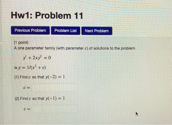 Hw1: Problem 11 Previous Problem Problem List Next Problem (1 point) A one parameter family (with parameter c) of solutions to the problem + 2x is y 1/(x2 c) (1) Find c so that y(-2) 1 Cm (2) Find c so that y(-1) 1 CE