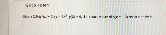 QUESTION 1 Given 2.9dyldx+2.4y 5x2 y(o) 4, the exact value of y-1.5) most nearly is