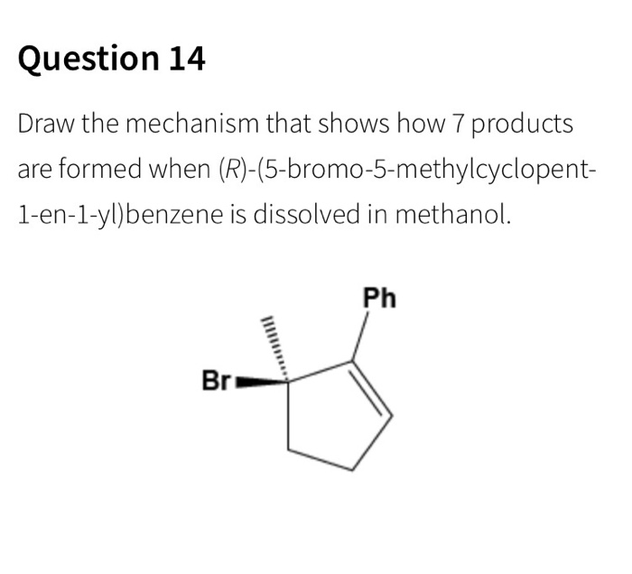 Question 14 Draw the mechanism that shows how 7 products are formed when (R)-(5-bromo-5-methylcyclopent- 1-en-1-yl)benzene is dissolved in methanol. Ph Br