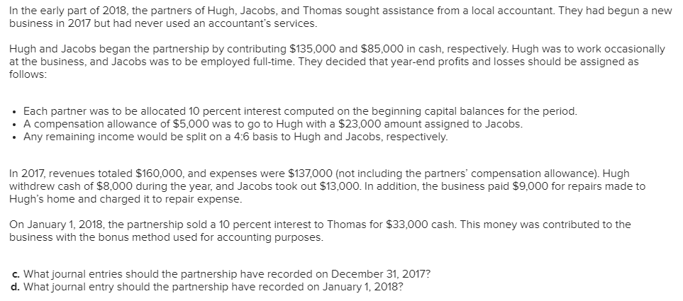 In the early part of 2018, the partners of Hugh, Jacobs, and Thomas sought assistance from a local accountant. They had begun a new business in 2017 but had never used an accountants services. Hugh and Jacobs began the partnership by contributing $135,000 and $85,000 in cash, respectively. Hugh was to work occasionaly at the business, and Jacobs was to be employed full-time. They decided that year-end profits and losses should be assigned as follows: Each partner was to be allocated 10 percent interest computed on the beginning capital balances for the period. A compensation allowance of $5,000 was to go to Hugh with a $23,000 amount assigned to Jacobs. Any remaining income would be split on a 4:6 basis to Hugh and Jacobs, respectively. In 2017, revenues totaled $160,000, and expenses were $137000 (not including the partners compensation allowance). Hugh withdrew cash of $8,000 during the year, and Jacobs took out $13,000. In addition, the business paid $9,000 for repairs made to Hughs home and charged it to repair expense. On January 1, 2018, the partnership sold a 10 percent interest to Thomas for $33,000 cash. This money was contributed to the business with the bonus method used for accounting purposes c. What journal entries should the partnership have recorded on December 31, 2017? d. What journal entry should the partnership have recorded on January 1, 2018?