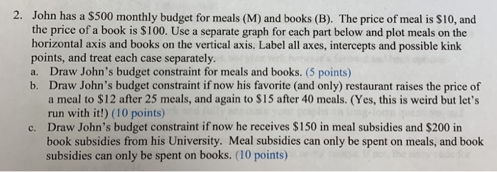 2. John has a $500 monthly budget for meals (M) and books (B). The price of meal is $10, and the price of a book is $100. Use a separate graph for each part below and plot meals on the horizontal axis and books on the vertical axis. Label all axes, intercepts and possible kink points, and treat each case separately. a. Draw Johns budget constraint for meals and books. (5 points) b. Draw Johns budget constraint if now his favorite (and only) restaurant raises the price of a meal to S12 after 25 meals, and again to $15 after 40 meals. (Yes, this is weird but lets run with it!) (10 points) Draw Johns budget constraint if now he receives $150 in meal subsidies and $200 in book subsidies from his University. Meal subsidies can only be spent on meals, and book subsidies can only be spent on books. (10 points) c.